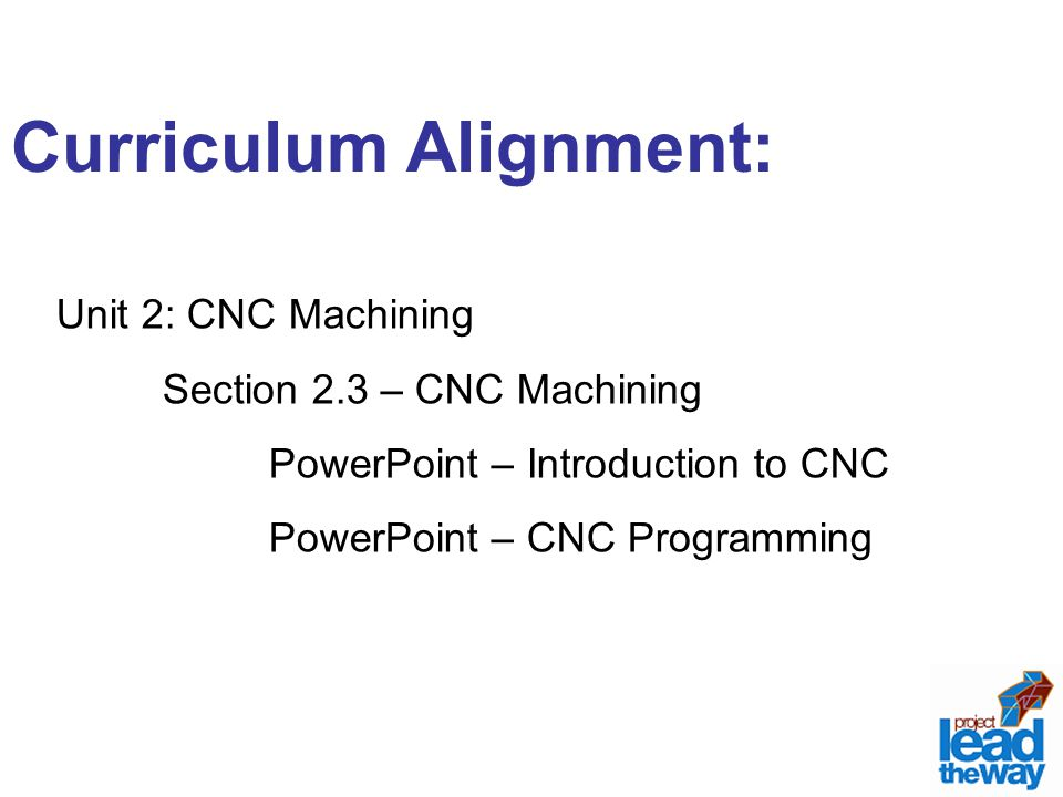 Curriculum Alignment: Unit 2: CNC Machining Section 2.3 – CNC Machining PowerPoint – Introduction to CNC PowerPoint – CNC Programming