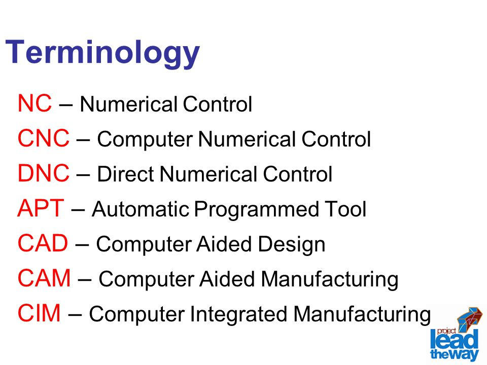 Terminology NC – Numerical Control CNC – Computer Numerical Control DNC – Direct Numerical Control APT – Automatic Programmed Tool CAD – Computer Aide