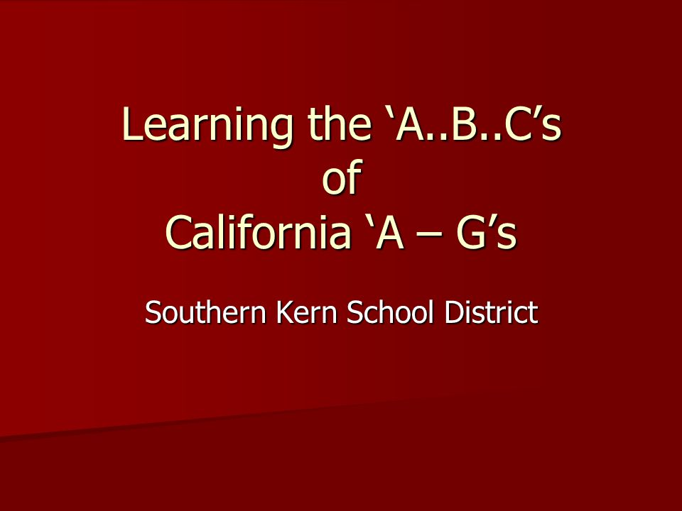 Learning the 'A..B..C's of California 'A – G's Southern Kern School District