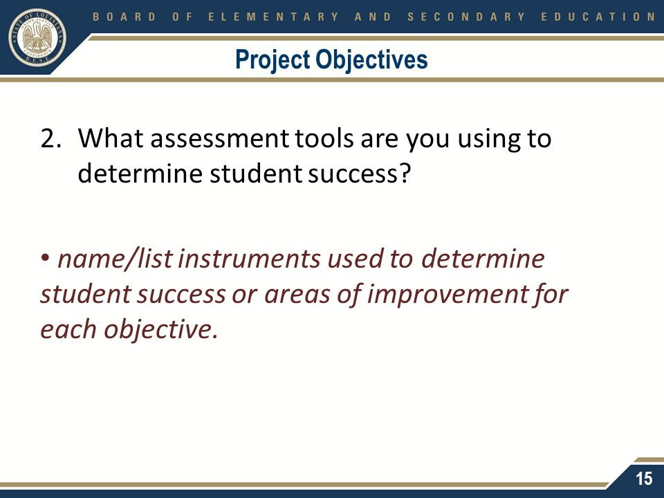 Project Objectives 2.What assessment tools are you using to determine student success? name/list instruments used to determine student success or area