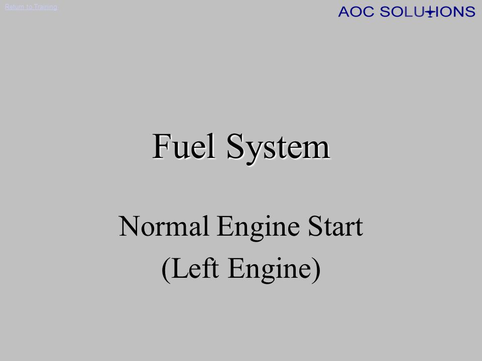 Return to Training MANUAL SHUTOFF RH ENG FIRE PUSH LH ENG FIRE PUSH FUEL FILT BYPASS P L FUEL PRESS LO R FUEL PRESS LO P CROSSFEED VALVES IN TRANSIT OFF RH TANK LH TANK LH ENG RH ENG LH ENGINERH ENGINE LH TANK RH TANK ENGINE DRIVEN PUMP FUEL CONTROL FLOW TRANSMITTER OIL COOLER FLOW DIVIDER AUTO SHUTOFF SUMP BOOST PUMP PRIMARY EJECTOR PUMP MOTIVE FLOW SHUTOFF VALVE MOTIVE FLOW SHUTOFF VALVE MOTIVE FLOW LINE MOTIVE FLOW VALVE