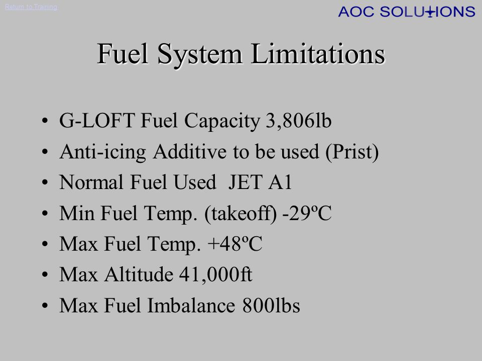 Return to Training Main Fuel System Components 2 x 'Wet Wing' fuel tanks 2 x electric fuel pumps 2 x ejector fuel pumps 2 x engine driven fuel pumps Crossfeed system 2 x Fuel Filters 2 x Firewall shut off valves