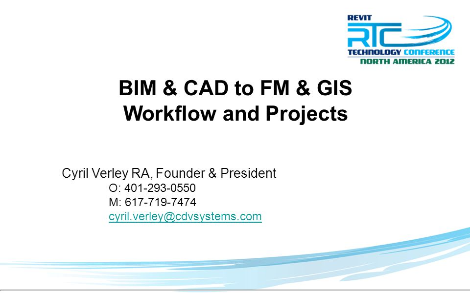 BIM & CAD to FM & GIS Workflow and Projects Cyril Verley RA,Founder & President O: 401-293-0550 M: 617-719-7474 cyril.verley@cdvsystems.com