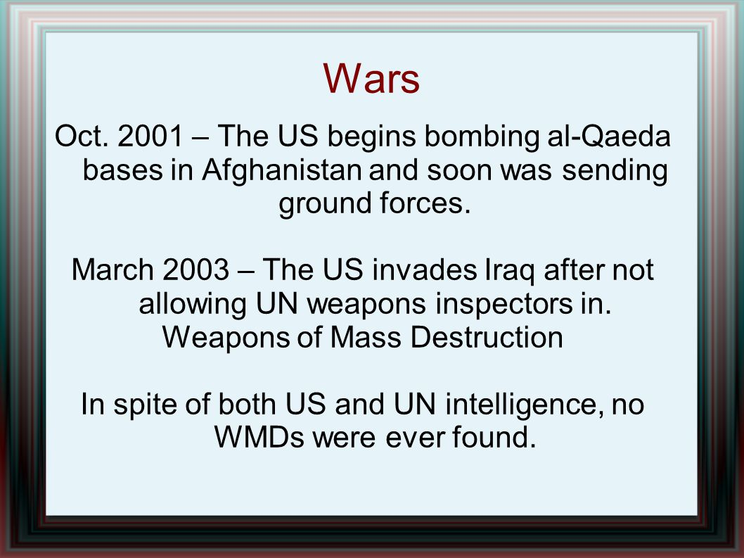 Wars Oct. 2001 – The US begins bombing al-Qaeda bases in Afghanistan and soon was sending ground forces. March 2003 – The US invades Iraq after not al
