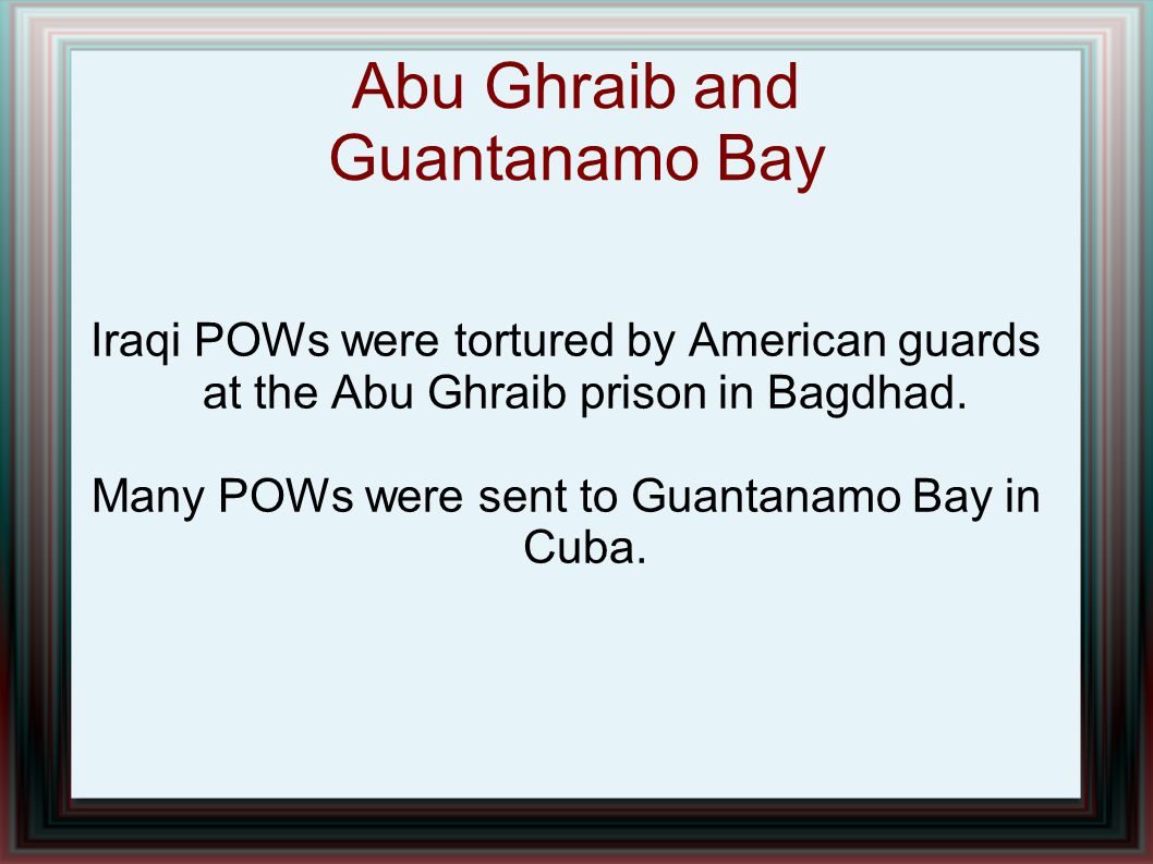 Abu Ghraib and Guantanamo Bay Iraqi POWs were tortured by American guards at the Abu Ghraib prison in Bagdhad. Many POWs were sent to Guantanamo Bay i