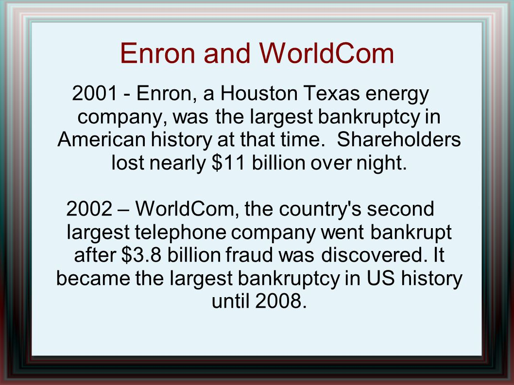 Enron and WorldCom 2001 - Enron, a Houston Texas energy company, was the largest bankruptcy in American history at that time. Shareholders lost nearly