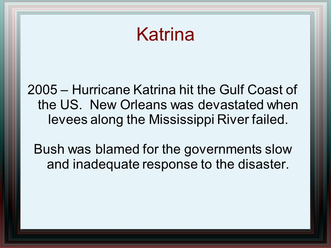 Katrina 2005 – Hurricane Katrina hit the Gulf Coast of the US. New Orleans was devastated when levees along the Mississippi River failed. Bush was bla