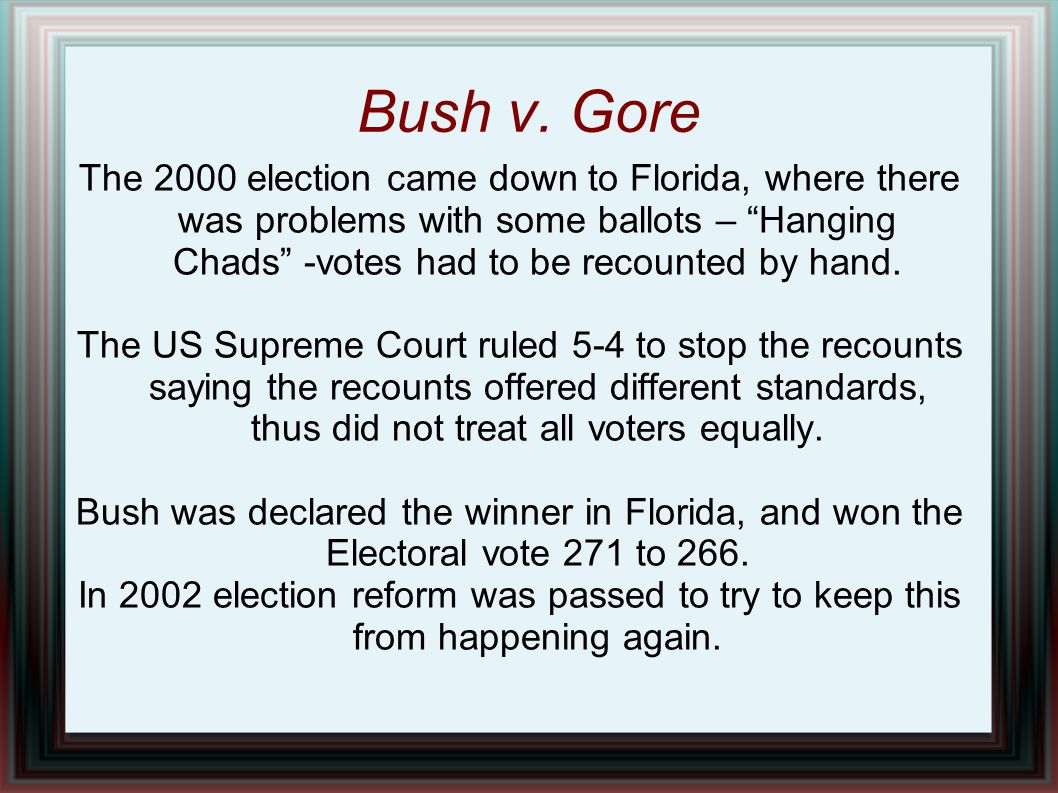 "Bush v. Gore The 2000 election came down to Florida, where there was problems with some ballots – ""Hanging Chads"" -votes had to be recounted by hand."