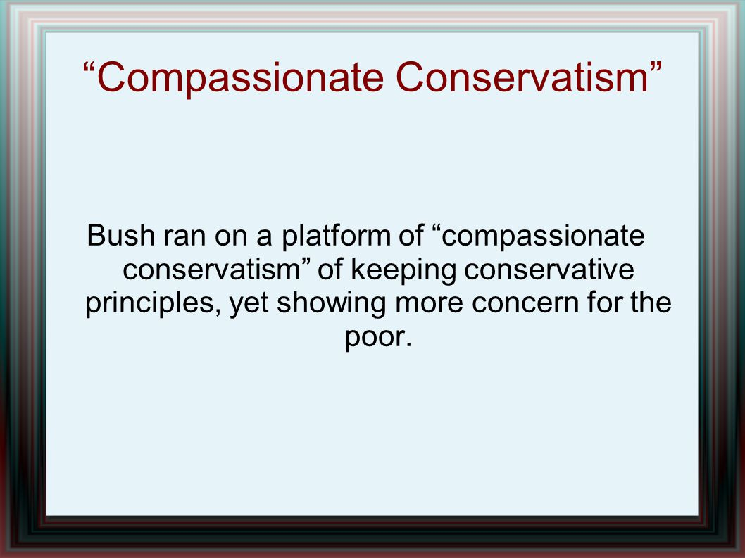 """Compassionate Conservatism"" Bush ran on a platform of ""compassionate conservatism"" of keeping conservative principles, yet showing more concern for t"