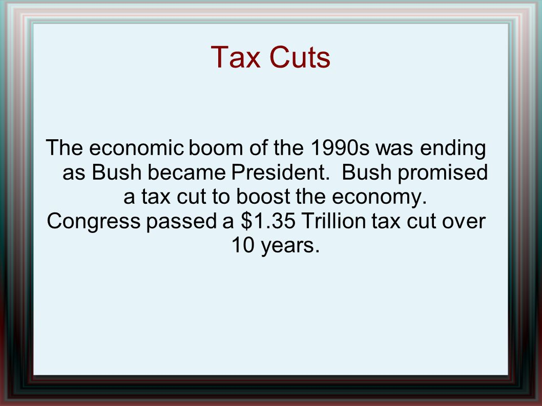 Tax Cuts The economic boom of the 1990s was ending as Bush became President. Bush promised a tax cut to boost the economy. Congress passed a $1.35 Tri