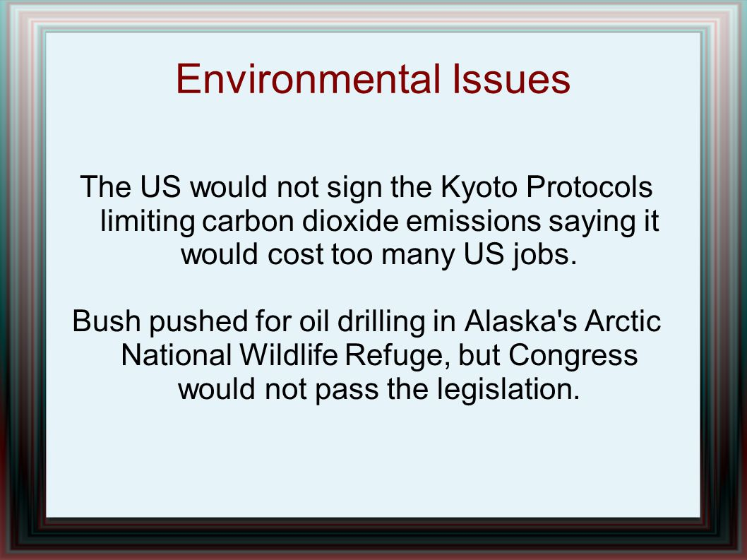 Environmental Issues The US would not sign the Kyoto Protocols limiting carbon dioxide emissions saying it would cost too many US jobs. Bush pushed fo