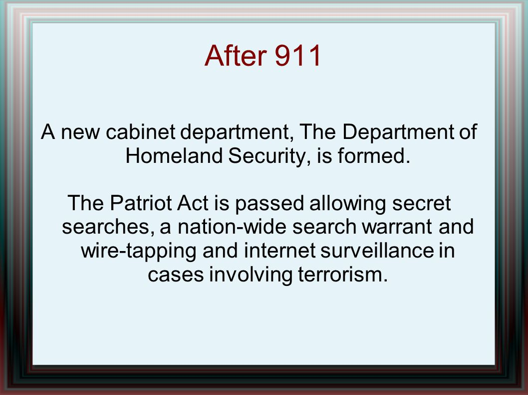 After 911 A new cabinet department, The Department of Homeland Security, is formed. The Patriot Act is passed allowing secret searches, a nation-wide