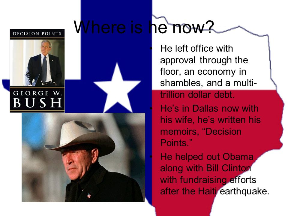 Where is he now? He left office with approval through the floor, an economy in shambles, and a multi- trillion dollar debt. He's in Dallas now with hi