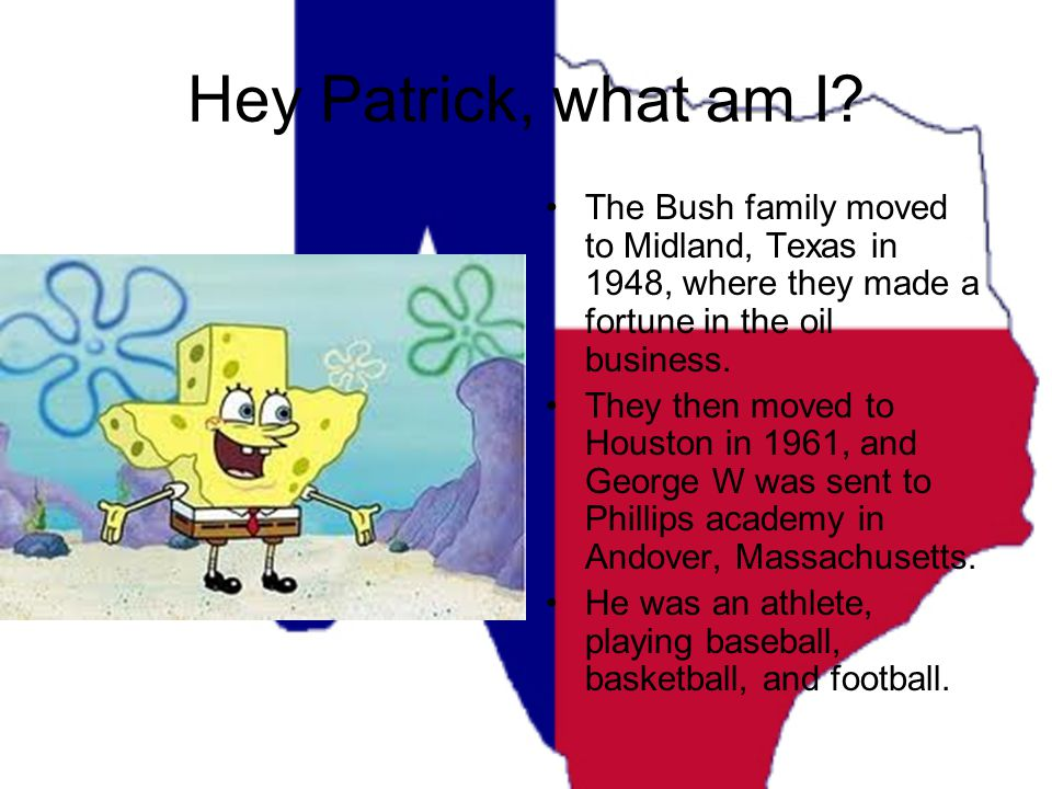 Hey Patrick, what am I? The Bush family moved to Midland, Texas in 1948, where they made a fortune in the oil business. They then moved to Houston in