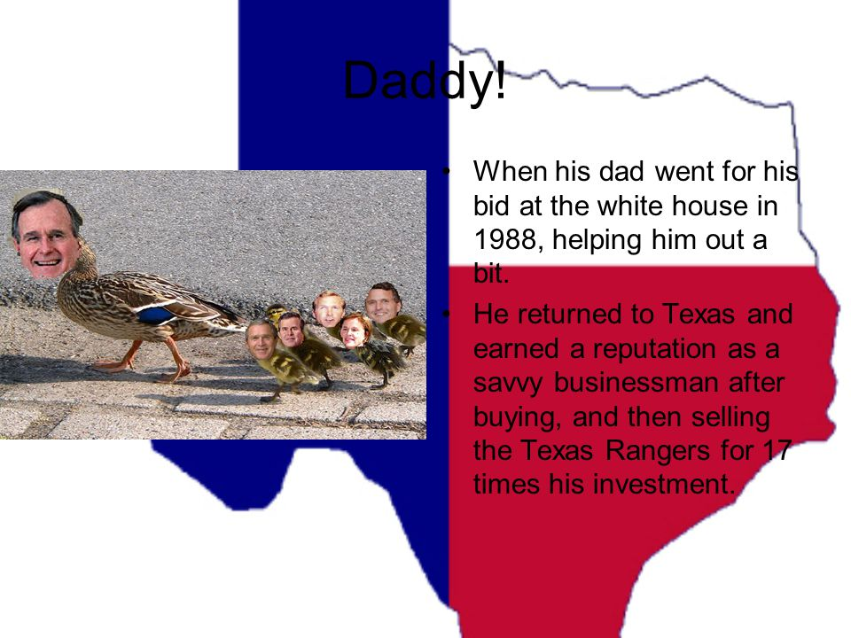 Daddy! When his dad went for his bid at the white house in 1988, helping him out a bit. He returned to Texas and earned a reputation as a savvy busine
