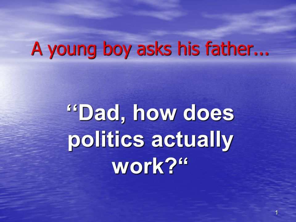 1 A young boy asks his father... ''Dad, how does politics actually work?""