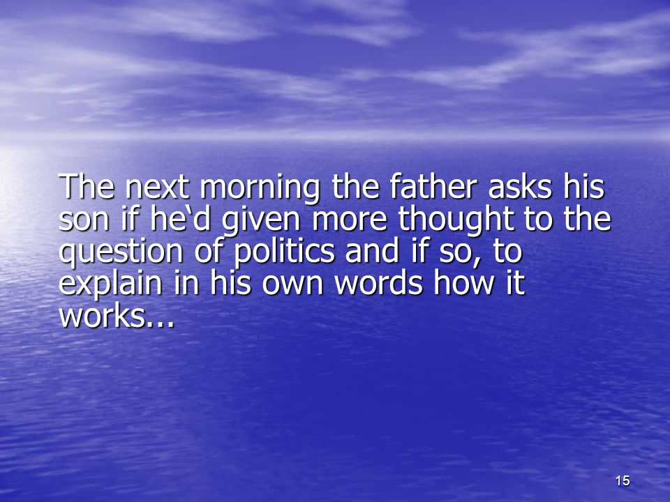15 The next morning the father asks his son if he'd given more thought to the question of politics and if so, to explain in his own words how it works
