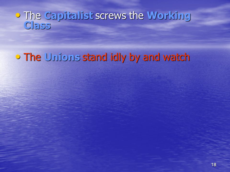 18 The Capitalist screws the Working Class The Capitalist screws the Working Class The Unions stand idly by and watch The Unions stand idly by and wat