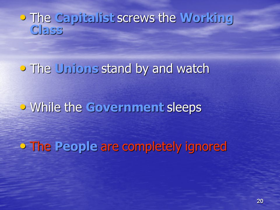 20 The Capitalist screws the Working Class The Capitalist screws the Working Class The Unions stand by and watch The Unions stand by and watch While t