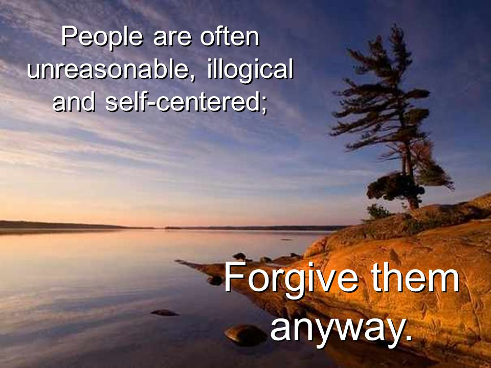 People are often unreasonable, illogical and self-centered; People are often unreasonable, illogical and self-centered; Forgive them anyway.
