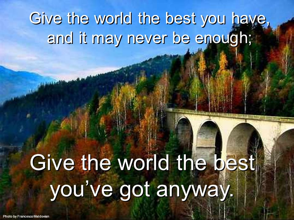 Give the world the best you have, and it may never be enough; Give the world the best you have, and it may never be enough; Give the world the best you've got anyway.