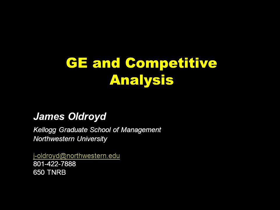 GE and Competitive Analysis James Oldroyd Kellogg Graduate School of Management Northwestern University j-oldroyd@northwestern.edu 801-422-7888 650 TNRB