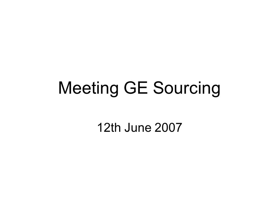 Meeting GE Sourcing 12th June 2007
