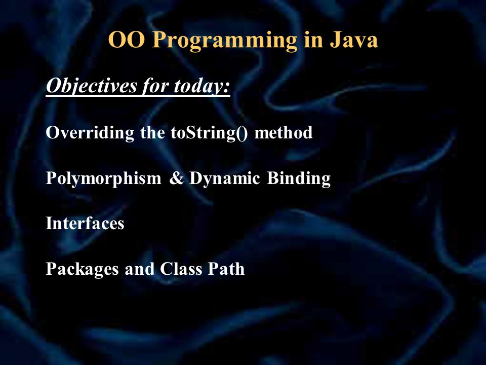 OO Programming in Java Objectives for today: Overriding the toString() method Polymorphism & Dynamic Binding Interfaces Packages and Class Path
