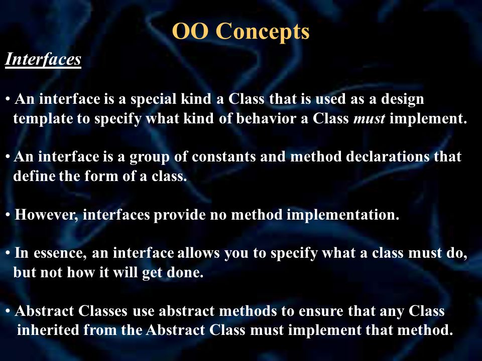 OO Concepts Interfaces An interface is a special kind a Class that is used as a design template to specify what kind of behavior a Class must implement.