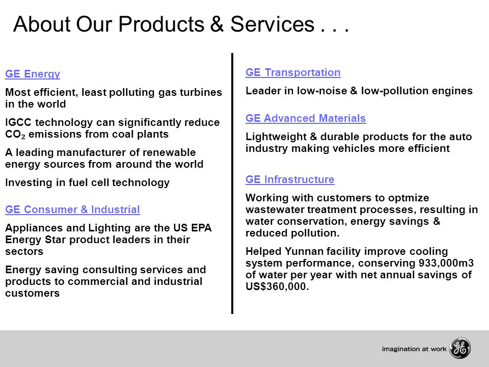 GE Energy Most efficient, least polluting gas turbines in the world IGCC technology can significantly reduce CO ₂ emissions from coal plants A leading manufacturer of renewable energy sources from around the world Investing in fuel cell technology GE Consumer & Industrial Appliances and Lighting are the US EPA Energy Star product leaders in their sectors Energy saving consulting services and products to commercial and industrial customers About Our Products & Services...