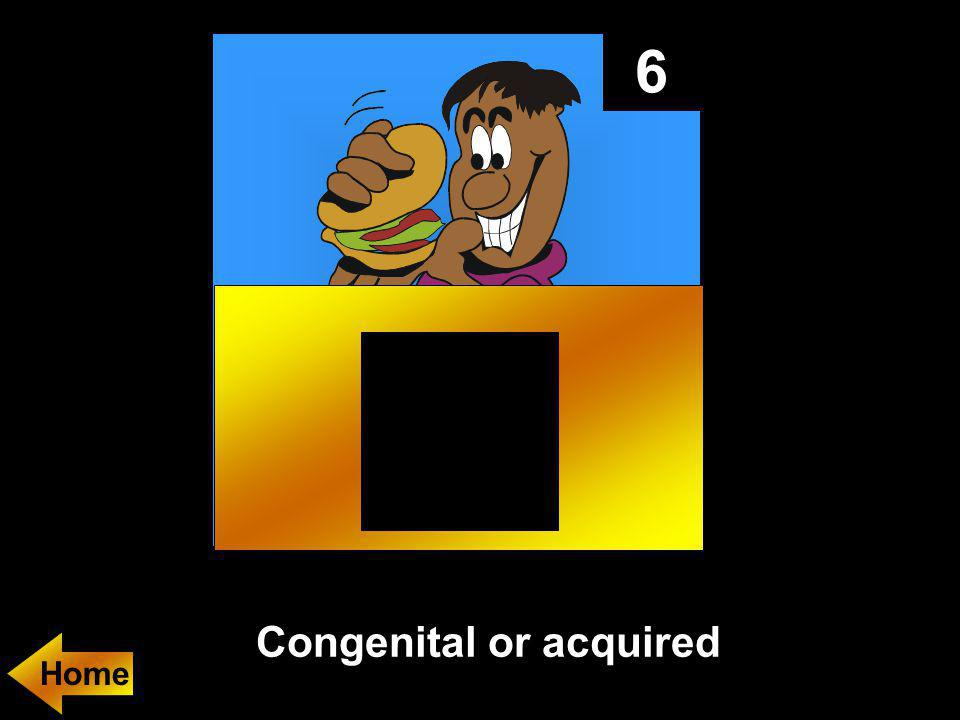 6 Congenital or acquired
