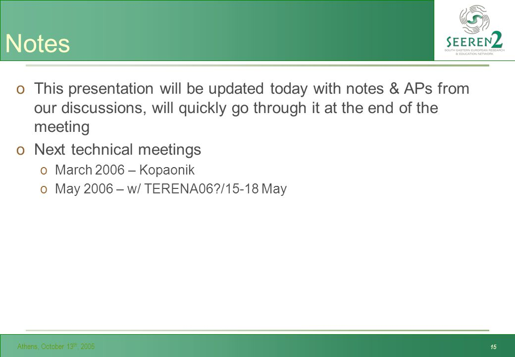 Athens, October 13 th, Notes oThis presentation will be updated today with notes & APs from our discussions, will quickly go through it at the end of the meeting oNext technical meetings oMarch 2006 – Kopaonik oMay 2006 – w/ TERENA06 /15-18 May