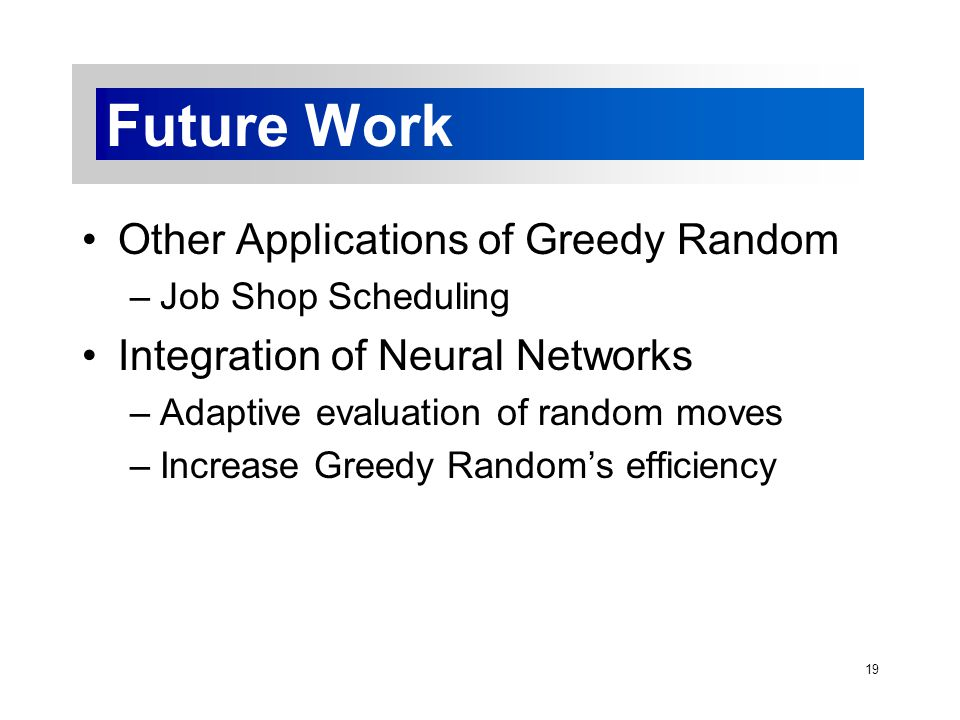 19 Future Work Other Applications of Greedy Random –Job Shop Scheduling Integration of Neural Networks –Adaptive evaluation of random moves –Increase Greedy Random's efficiency