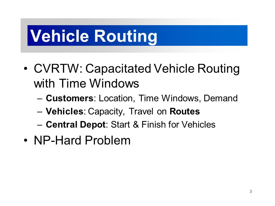 3 Vehicle Routing CVRTW: Capacitated Vehicle Routing with Time Windows –Customers: Location, Time Windows, Demand –Vehicles: Capacity, Travel on Routes –Central Depot: Start & Finish for Vehicles NP-Hard Problem