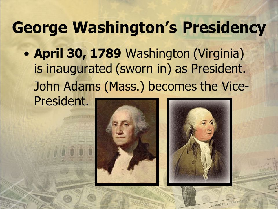 George Washington's Presidency April 30, 1789 Washington (Virginia) is inaugurated (sworn in) as President.