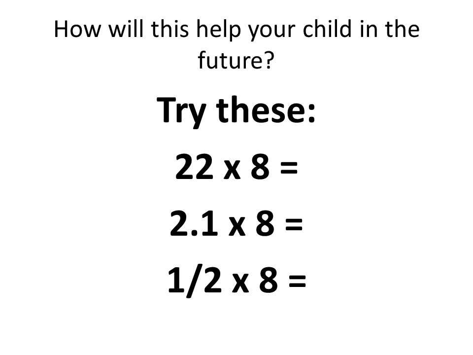 How will this help your child in the future Try these: 22 x 8 = 2.1 x 8 = 1/2 x 8 =