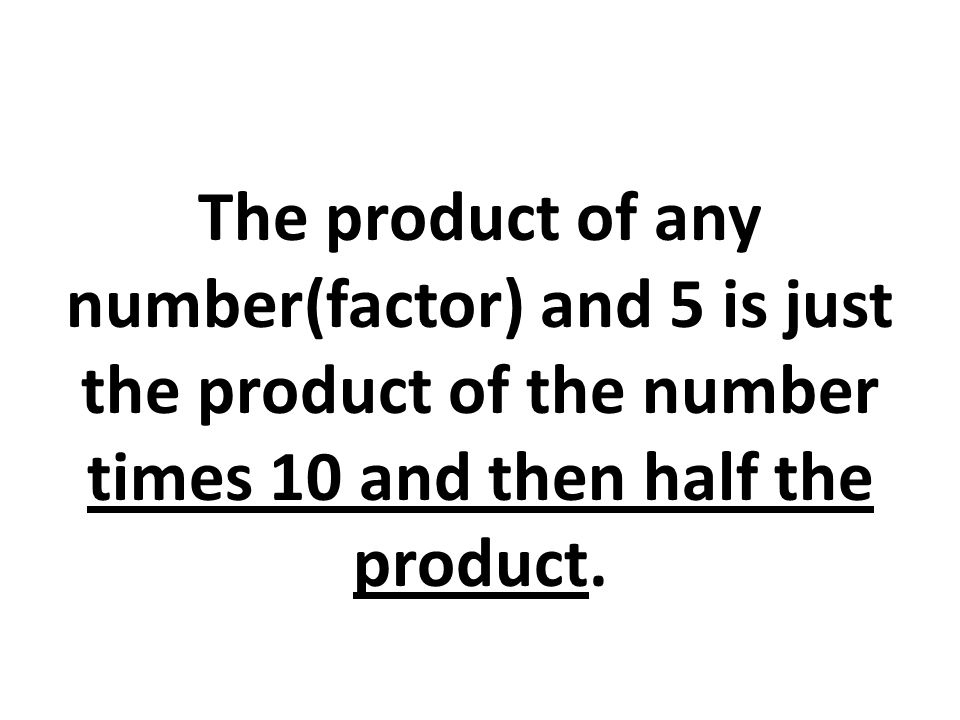 The product of any number(factor) and 5 is just the product of the number times 10 and then half the product.