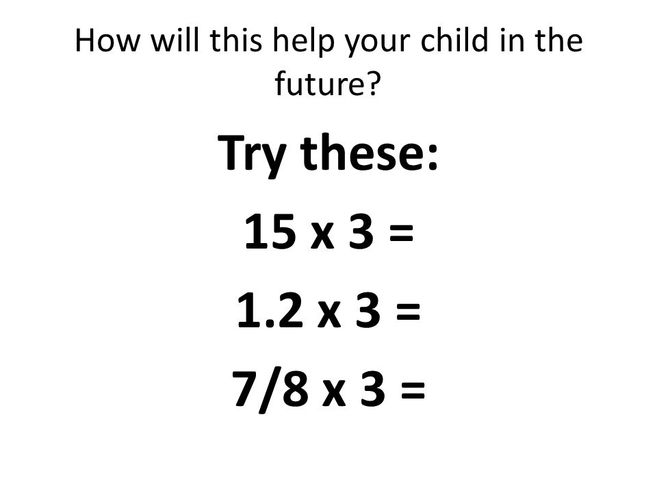 How will this help your child in the future Try these: 15 x 3 = 1.2 x 3 = 7/8 x 3 =