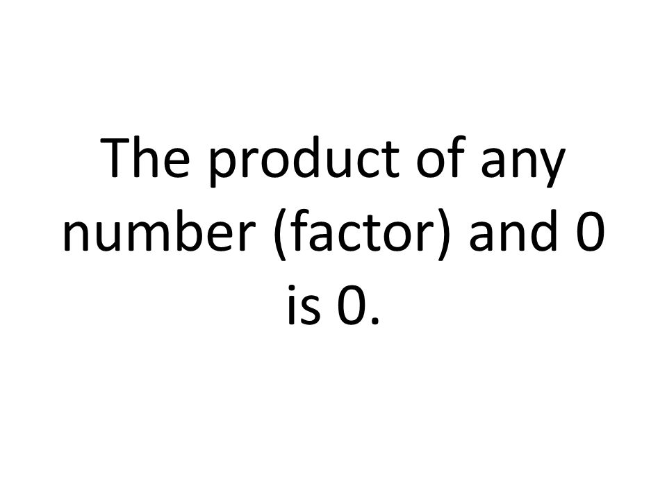 The product of any number (factor) and 0 is 0.
