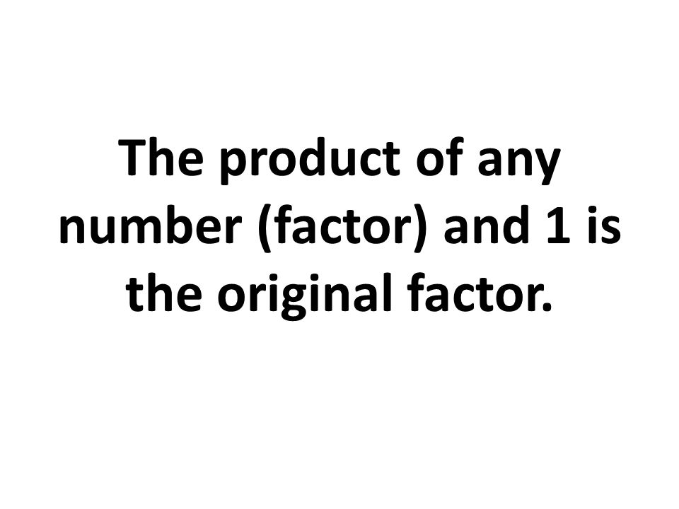 The product of any number (factor) and 1 is the original factor.