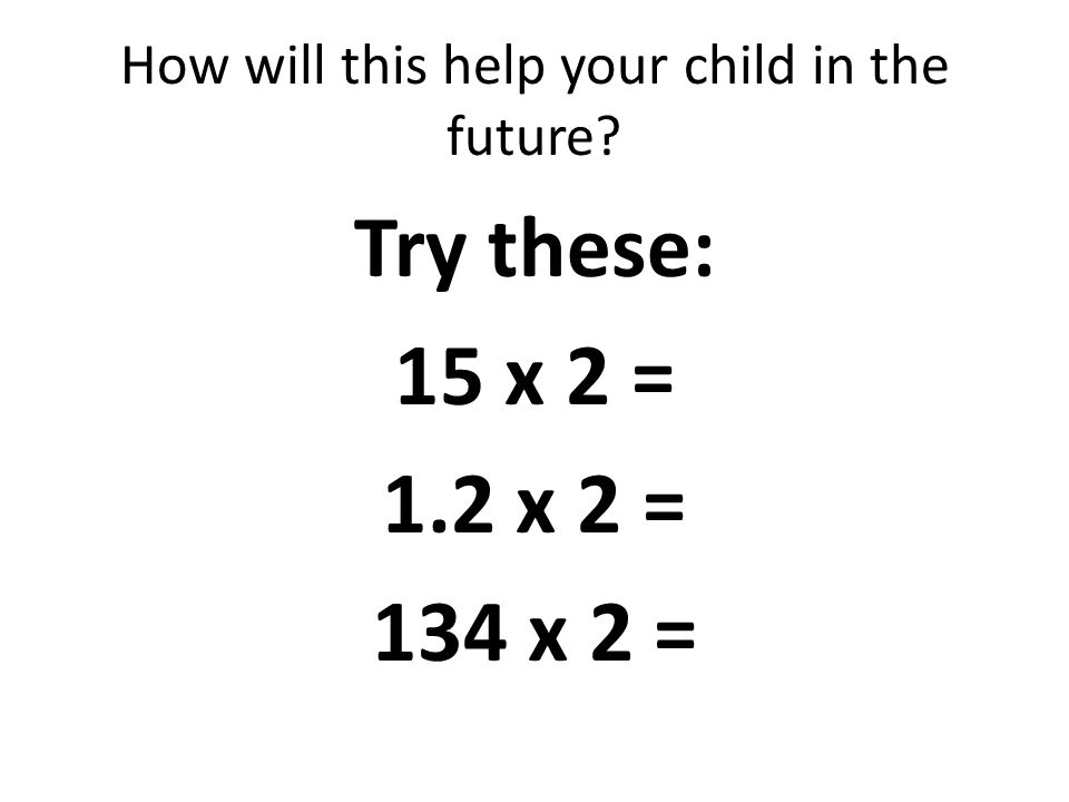 How will this help your child in the future Try these: 15 x 2 = 1.2 x 2 = 134 x 2 =