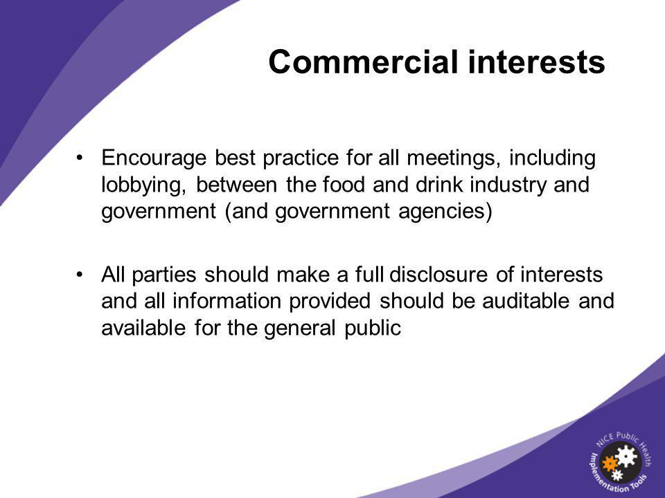 Encourage best practice for all meetings, including lobbying, between the food and drink industry and government (and government agencies) All parties should make a full disclosure of interests and all information provided should be auditable and available for the general public Commercial interests