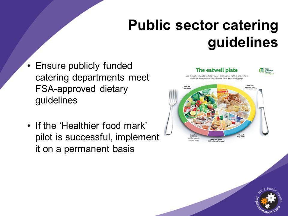 Ensure publicly funded catering departments meet FSA-approved dietary guidelines If the 'Healthier food mark' pilot is successful, implement it on a permanent basis Public sector catering guidelines