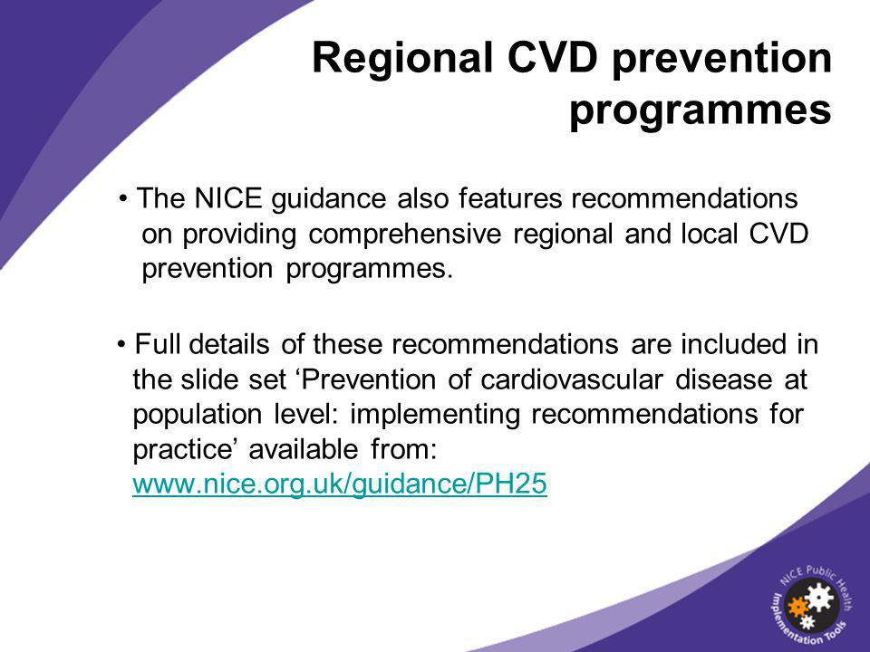 Regional CVD prevention programmes The NICE guidance also features recommendations on providing comprehensive regional and local CVD prevention programmes.