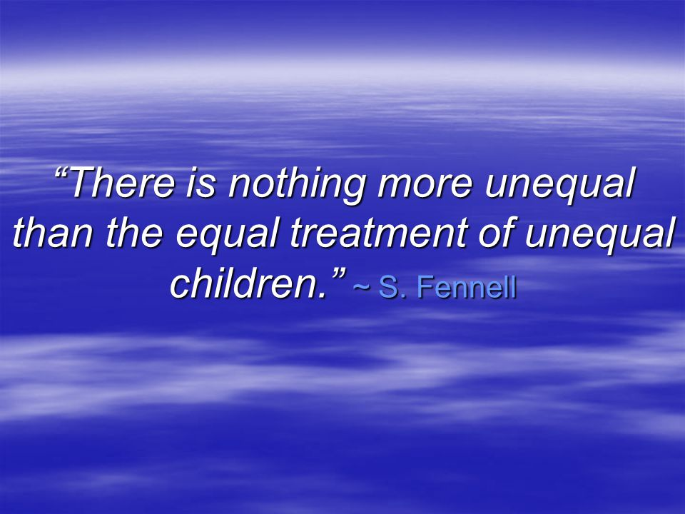 There is nothing more unequal than the equal treatment of unequal children. ~ S. Fennell