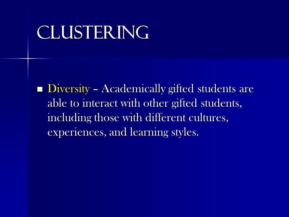 Clustering Diversity – Academically gifted students are able to interact with other gifted students, including those with different cultures, experiences, and learning styles.