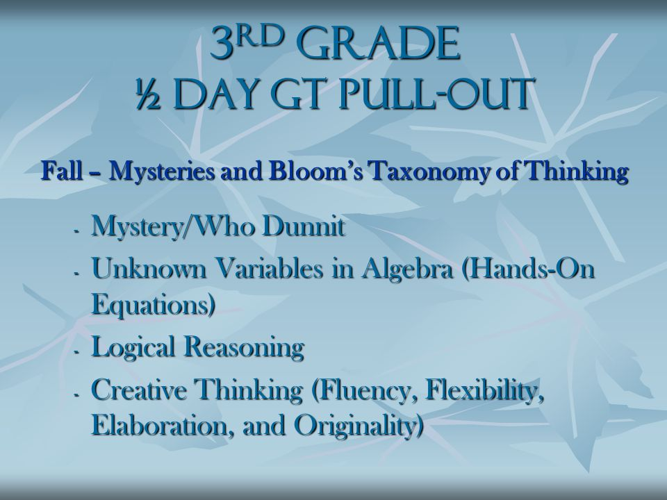 3 rd Grade ½ Day GT Pull-Out Fall – Mysteries and Bloom's Taxonomy of Thinking - Mystery/Who Dunnit - Unknown Variables in Algebra (Hands-On Equations) - Logical Reasoning - Creative Thinking (Fluency, Flexibility, Elaboration, and Originality)