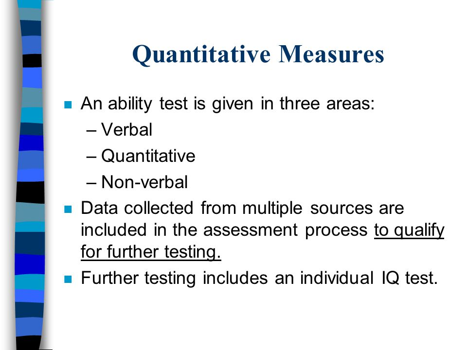 Quantitative Measures n An ability test is given in three areas: –Verbal –Quantitative –Non-verbal n Data collected from multiple sources are included in the assessment process to qualify for further testing.