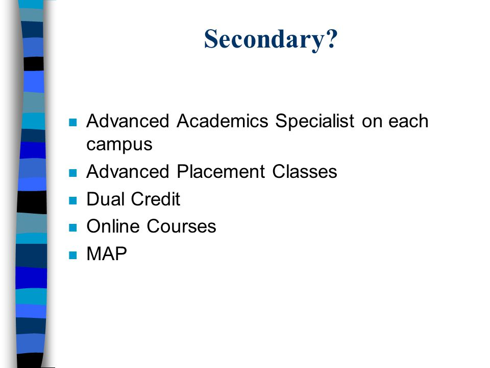 Secondary? n Advanced Academics Specialist on each campus n Advanced Placement Classes n Dual Credit n Online Courses n MAP