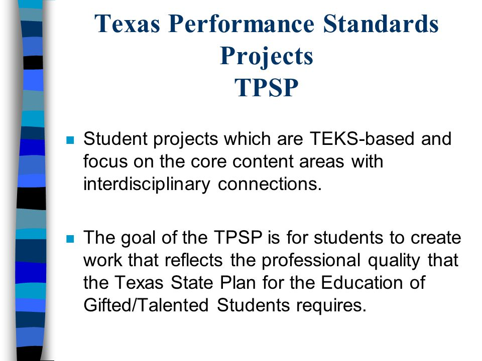 Texas Performance Standards Projects TPSP n Student projects which are TEKS-based and focus on the core content areas with interdisciplinary connections.